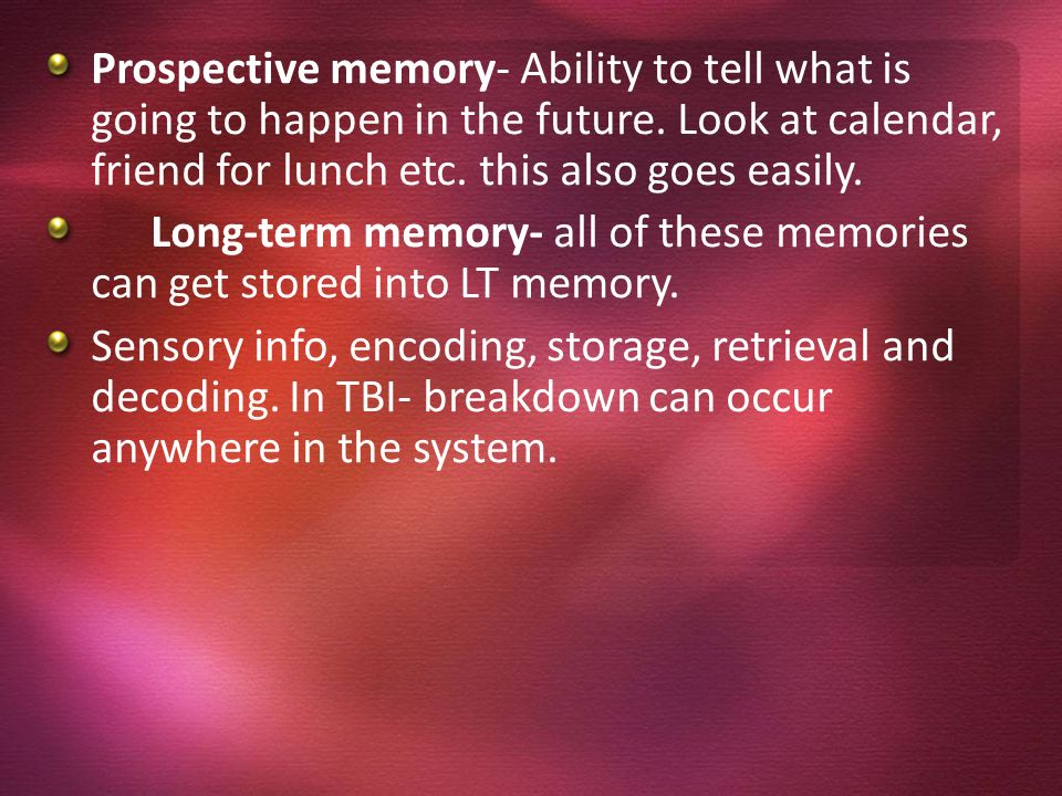 Prospective memory- Ability to tell what is going to happen in the future. Look at calendar, friend for lunch etc. this also goes easily.