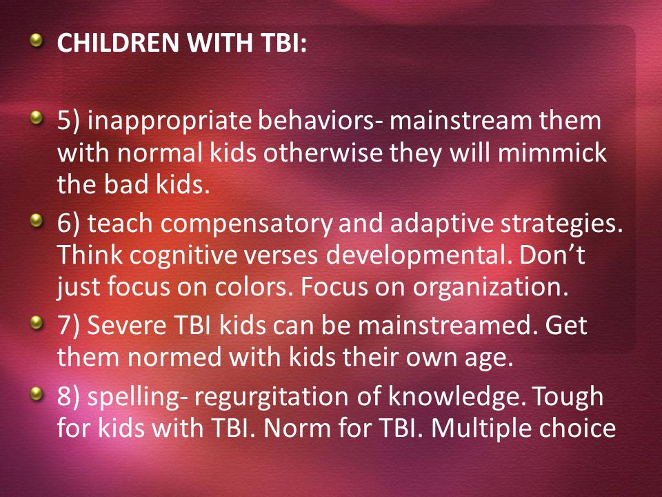 CHILDREN WITH TBI: 5) inappropriate behaviors- mainstream them with normal kids otherwise they will mimmick the bad kids.