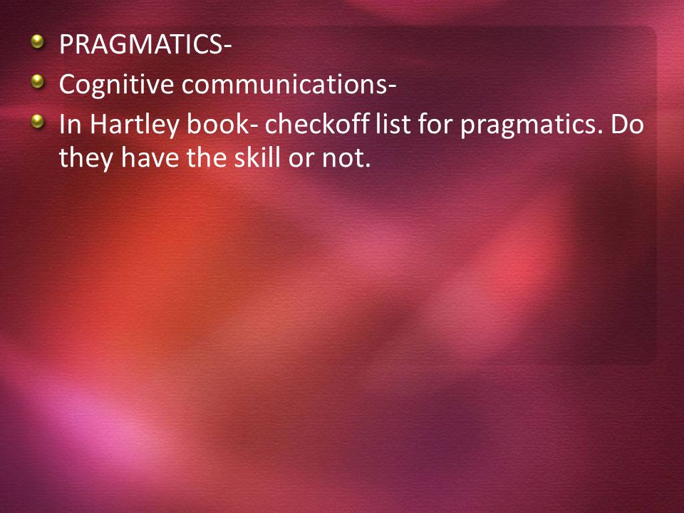 PRAGMATICS- Cognitive communications- In Hartley book- checkoff list for pragmatics.
