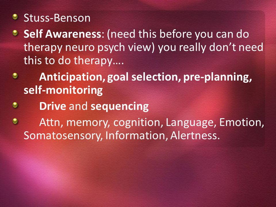 Stuss-Benson Self Awareness: (need this before you can do therapy neuro psych view) you really don't need this to do therapy….