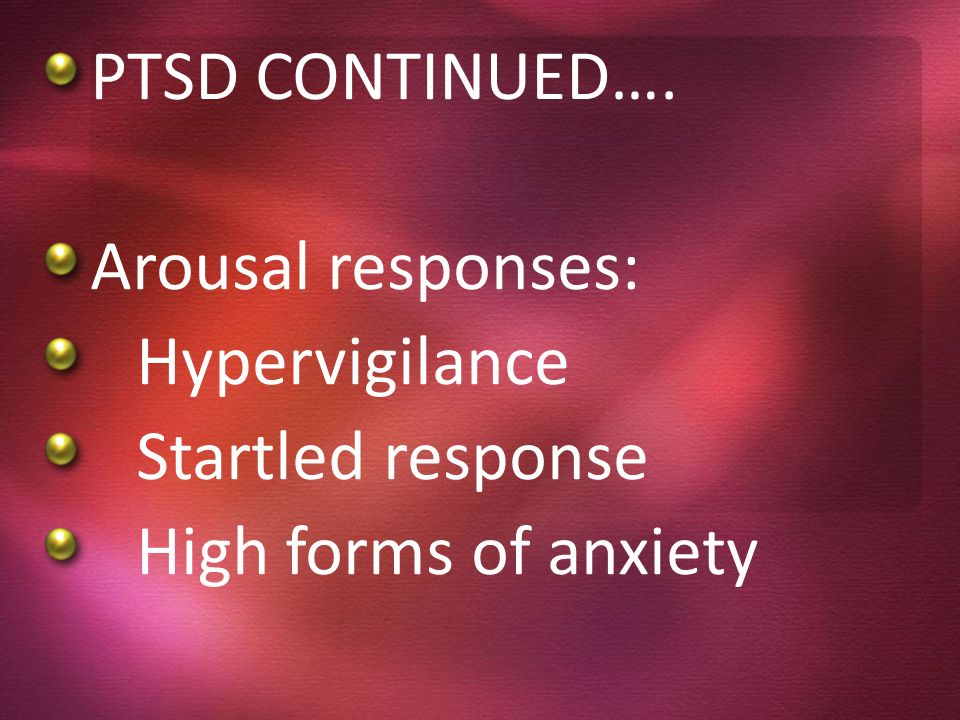 PTSD CONTINUED…. Arousal responses: Hypervigilance Startled response High forms of anxiety
