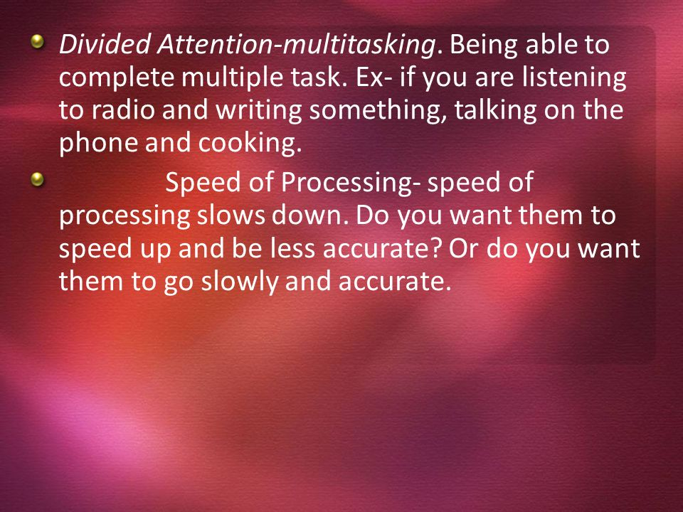 Divided Attention-multitasking. Being able to complete multiple task
