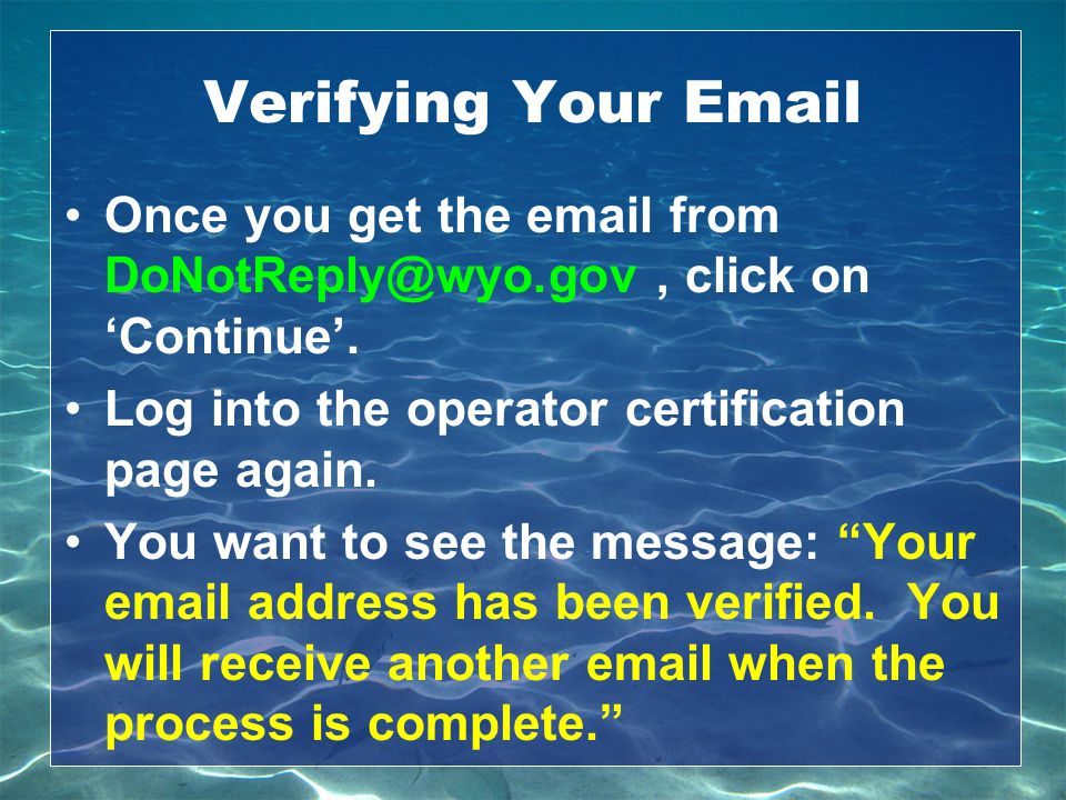 Verifying Your Email Once you get the email from DoNotReply@wyo.gov , click on 'Continue'. Log into the operator certification page again.