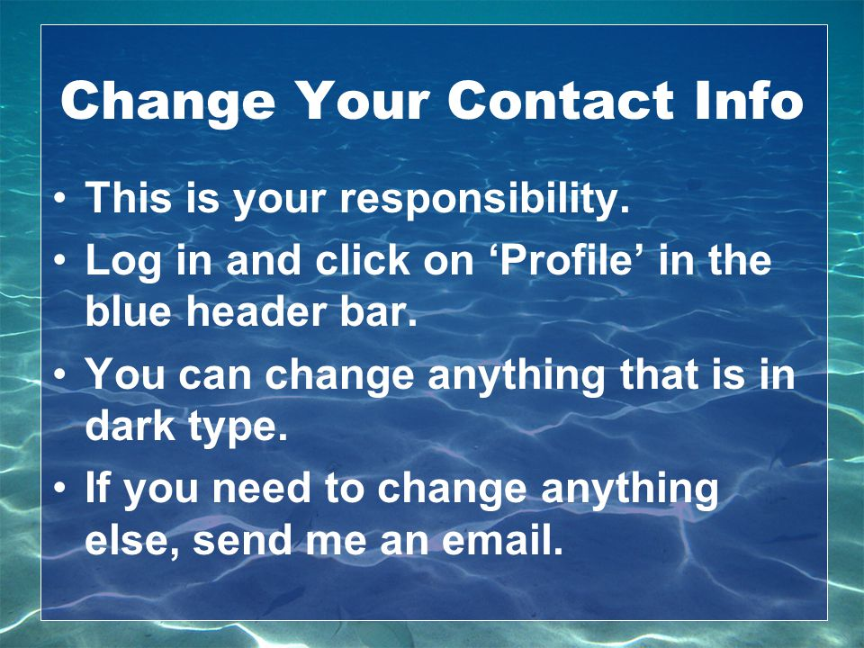 Change Your Contact Info This is your responsibility. Log in and click on 'Profile' in the blue header bar.