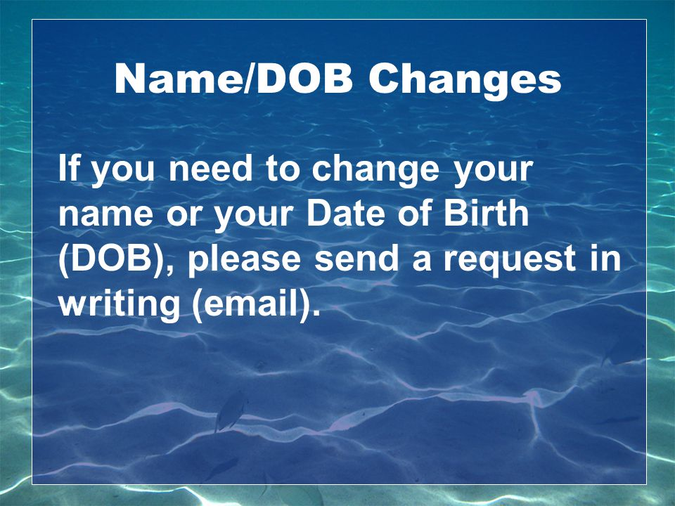 Name/DOB Changes If you need to change your name or your Date of Birth (DOB), please send a request in writing (email).