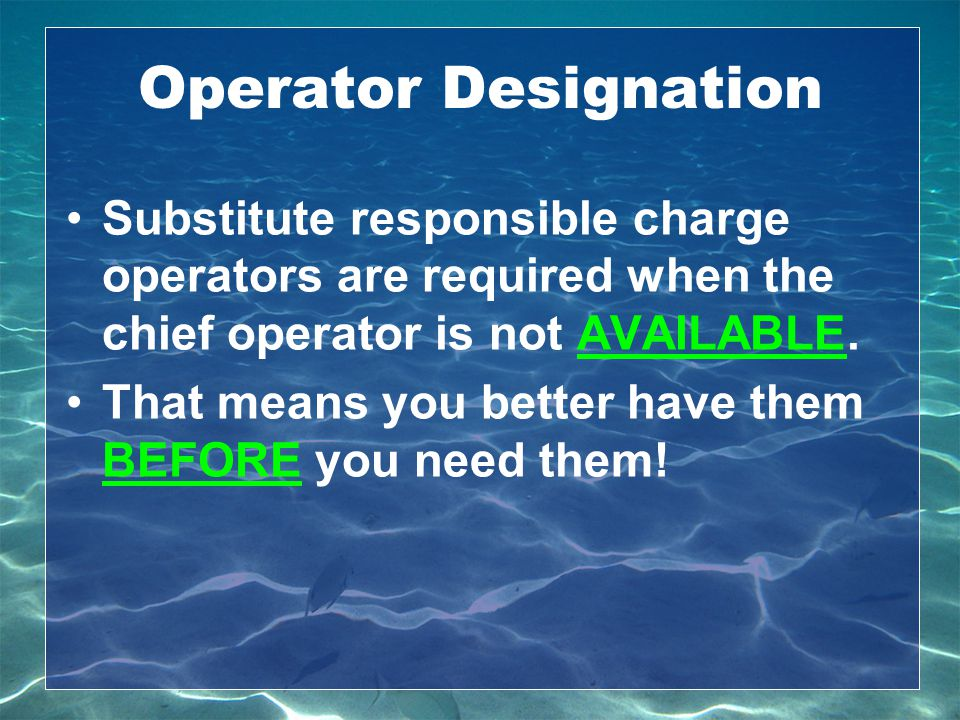 Operator Designation Substitute responsible charge operators are required when the chief operator is not AVAILABLE.