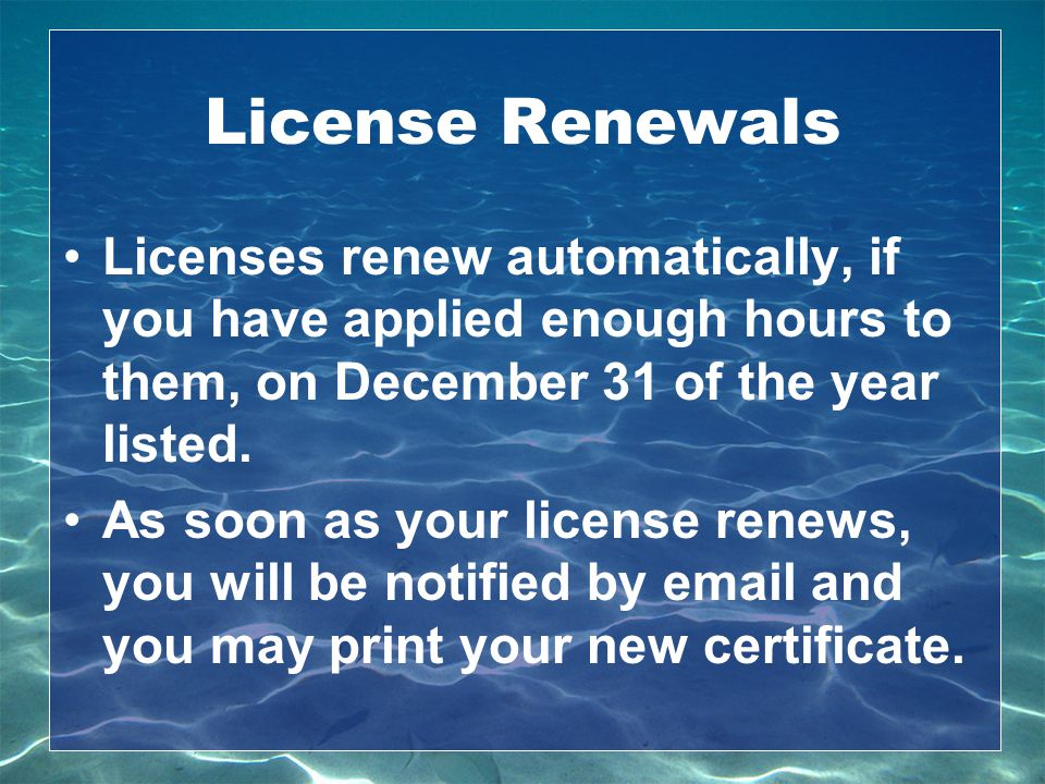 License Renewals Licenses renew automatically, if you have applied enough hours to them, on December 31 of the year listed.