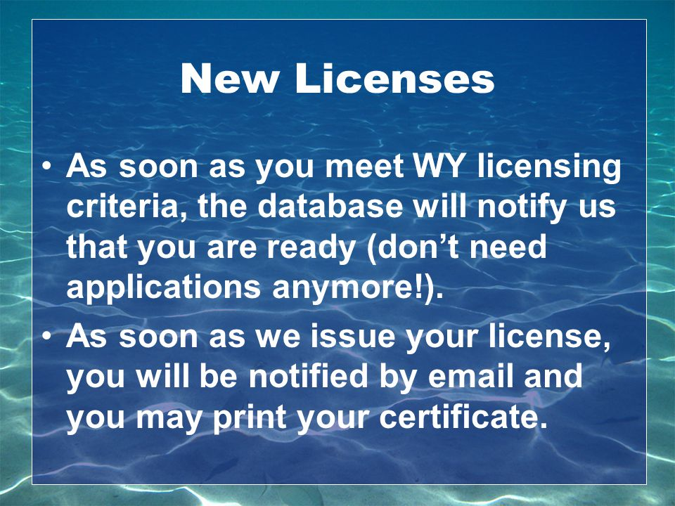 New Licenses As soon as you meet WY licensing criteria, the database will notify us that you are ready (don't need applications anymore!).