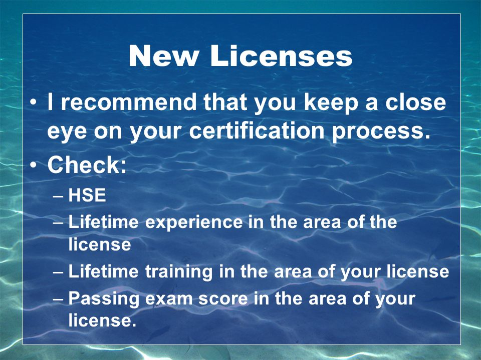 New Licenses I recommend that you keep a close eye on your certification process. Check: HSE. Lifetime experience in the area of the license.