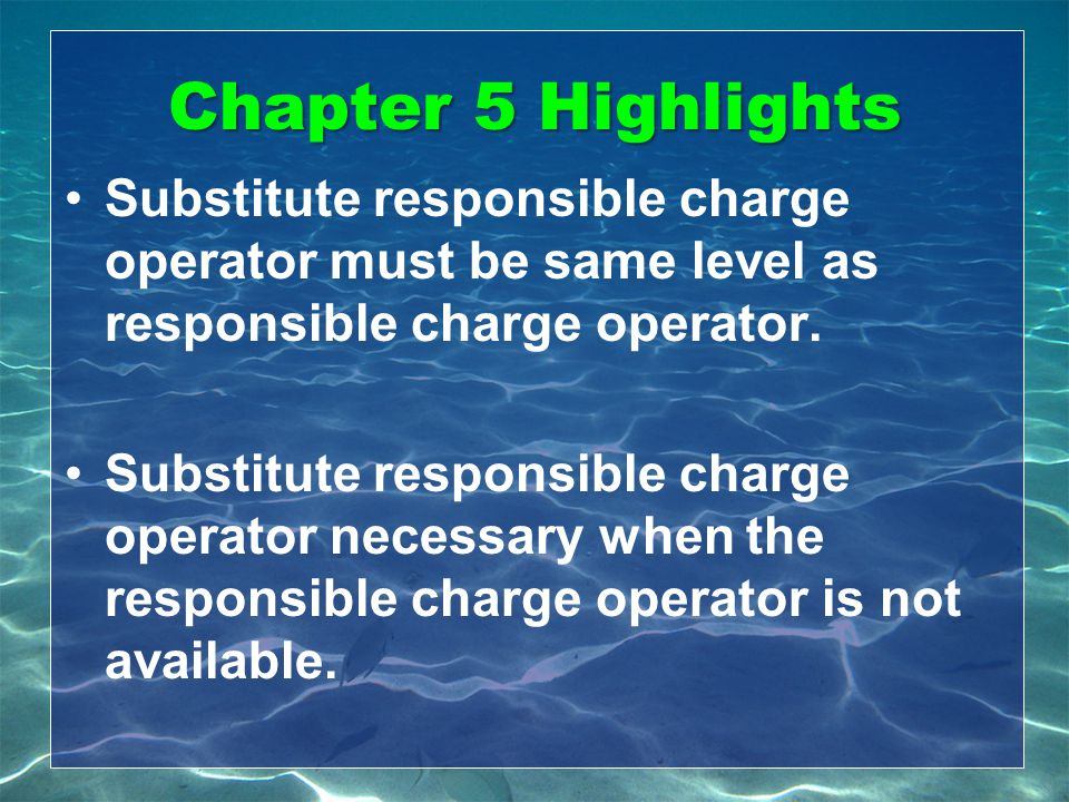 Chapter 5 Highlights Substitute responsible charge operator must be same level as responsible charge operator.