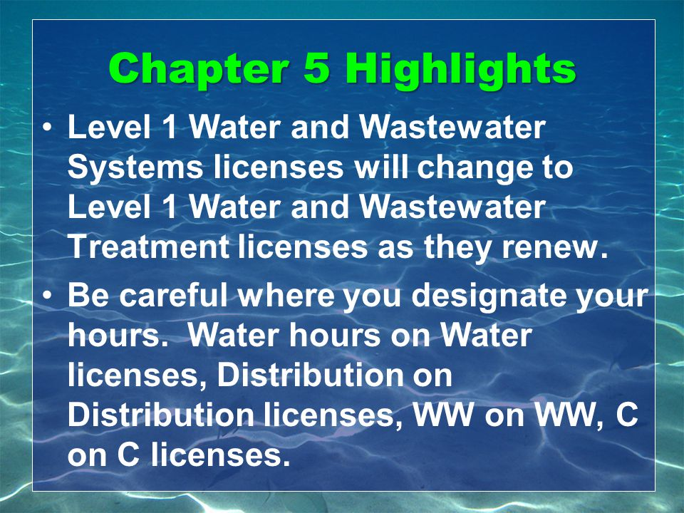 Chapter 5 Highlights Level 1 Water and Wastewater Systems licenses will change to Level 1 Water and Wastewater Treatment licenses as they renew.