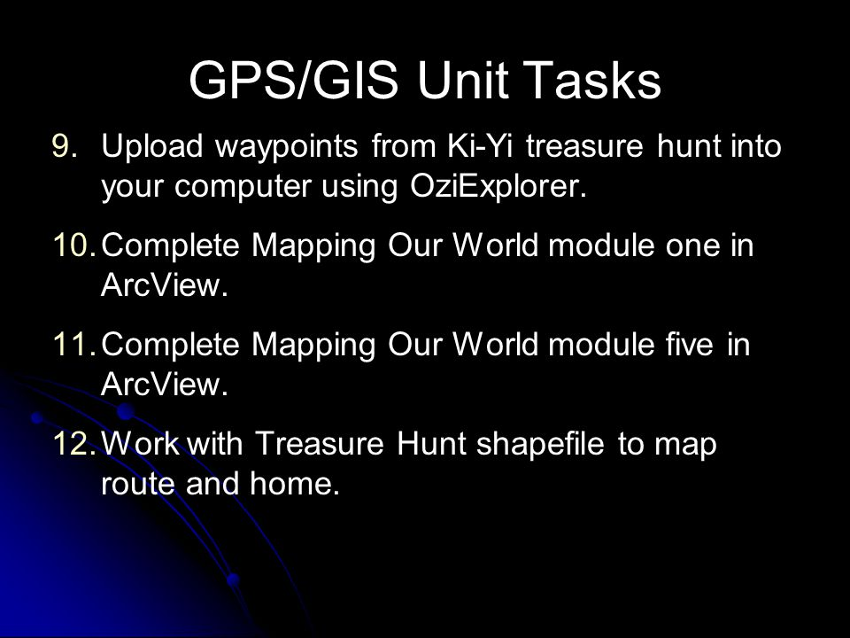 GPS/GIS Unit Tasks Upload waypoints from Ki-Yi treasure hunt into your computer using OziExplorer. Complete Mapping Our World module one in ArcView.