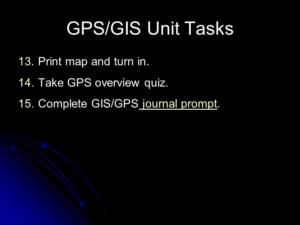 GPS/GIS Unit Tasks Print map and turn in. Take GPS overview quiz.