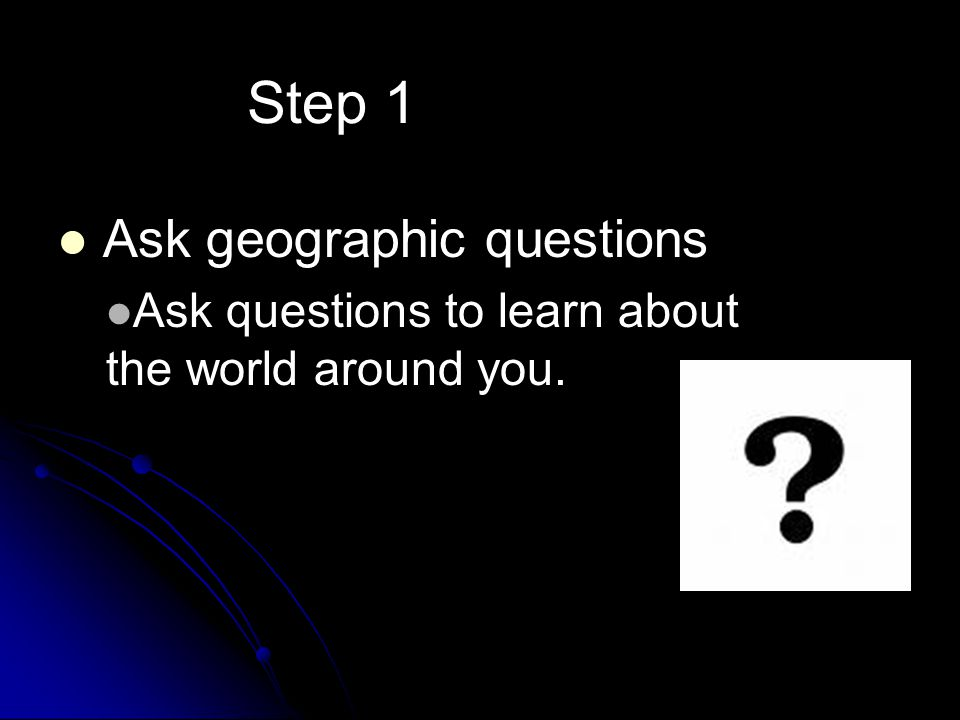 Step 1 Ask geographic questions