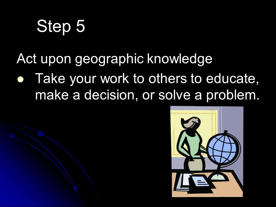 Step 5 Act upon geographic knowledge