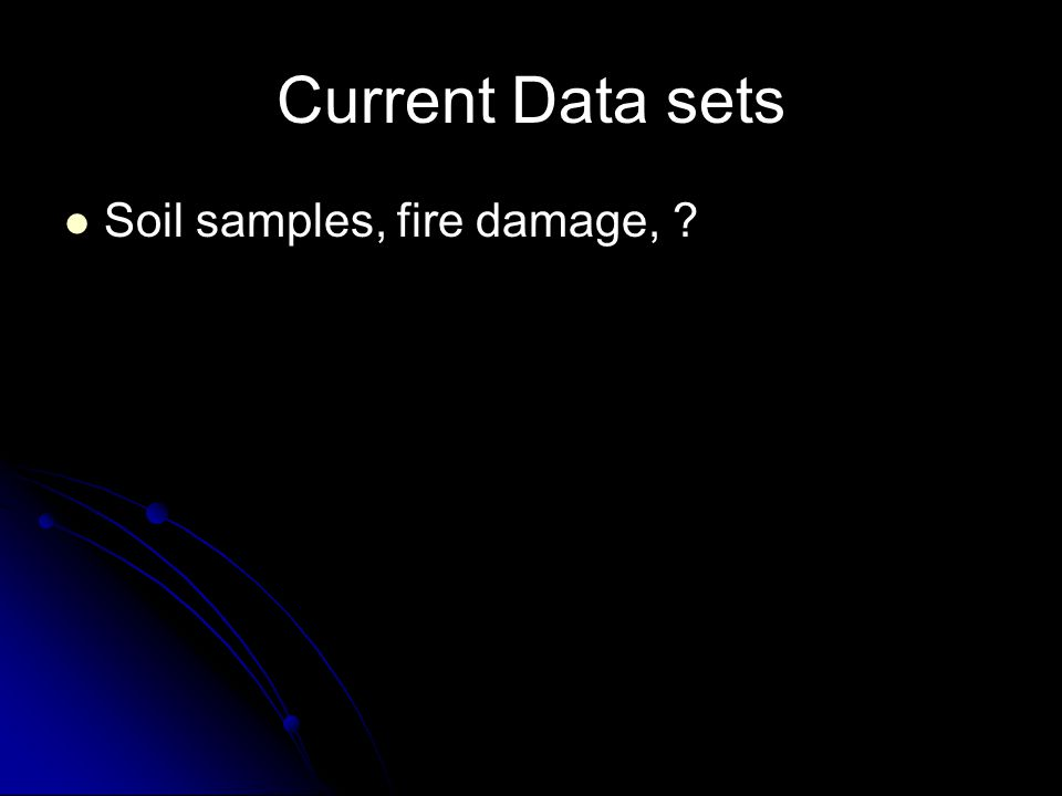 Current Data sets Soil samples, fire damage,