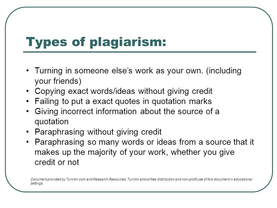 Types of plagiarism: Turning in someone else's work as your own. (including your friends) Copying exact words/ideas without giving credit.