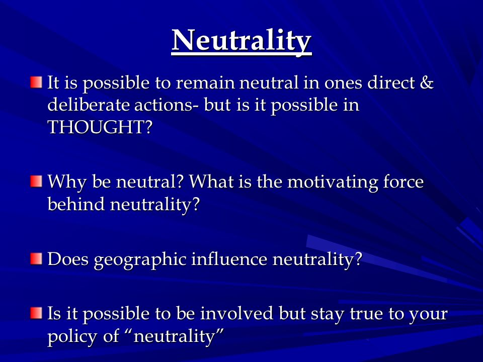 Neutrality It is possible to remain neutral in ones direct & deliberate actions- but is it possible in THOUGHT