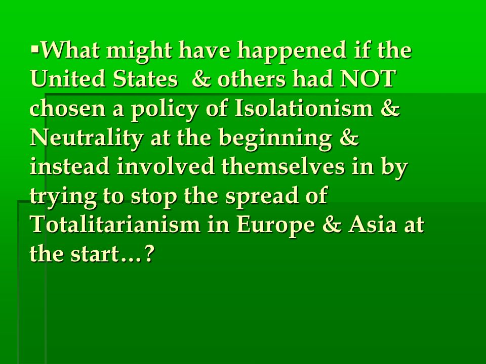 What might have happened if the United States & others had NOT chosen a policy of Isolationism & Neutrality at the beginning & instead involved themselves in by trying to stop the spread of Totalitarianism in Europe & Asia at the start…
