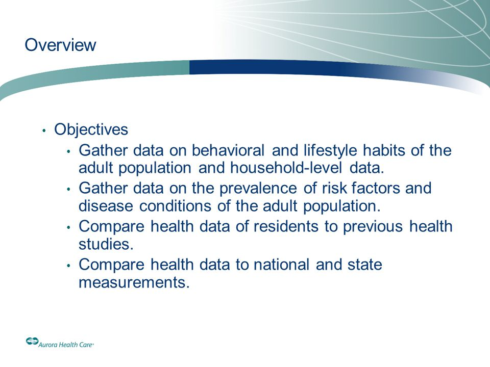 Overview Objectives. Gather data on behavioral and lifestyle habits of the adult population and household-level data.