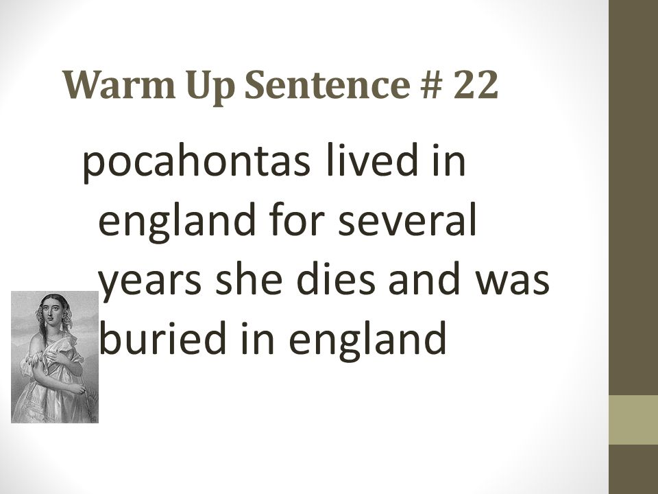 Warm Up Sentence # 22 pocahontas lived in england for several years she dies and was buried in england.