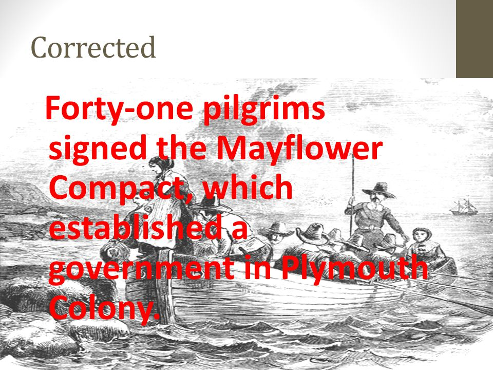 Corrected Forty-one pilgrims signed the Mayflower Compact, which established a government in Plymouth Colony.