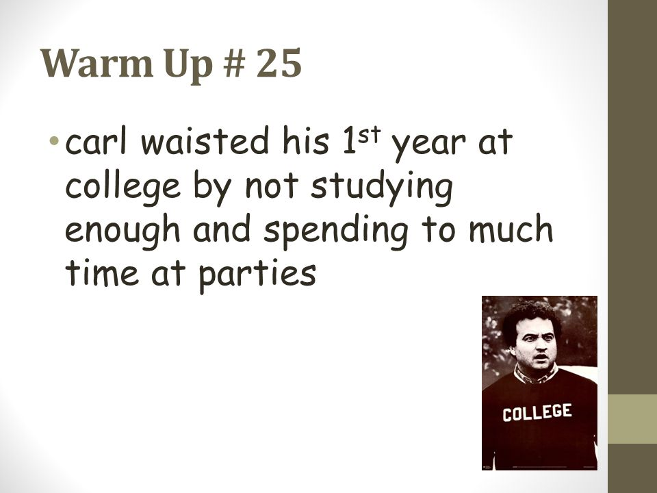 Warm Up # 25 carl waisted his 1st year at college by not studying enough and spending to much time at parties.