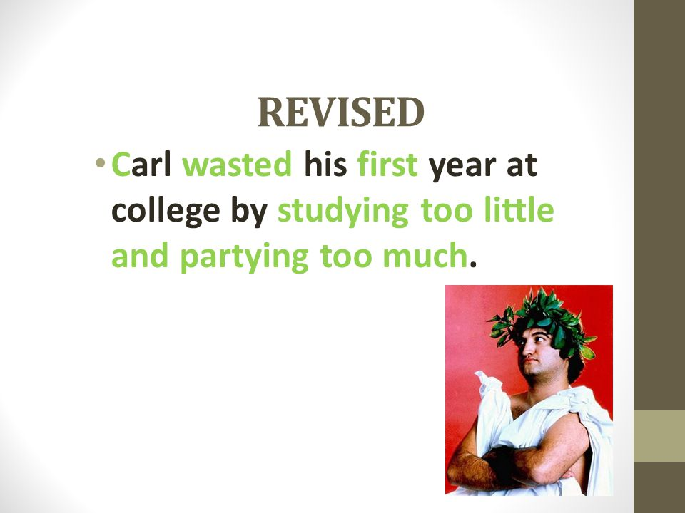 REVISED Carl wasted his first year at college by studying too little and partying too much.