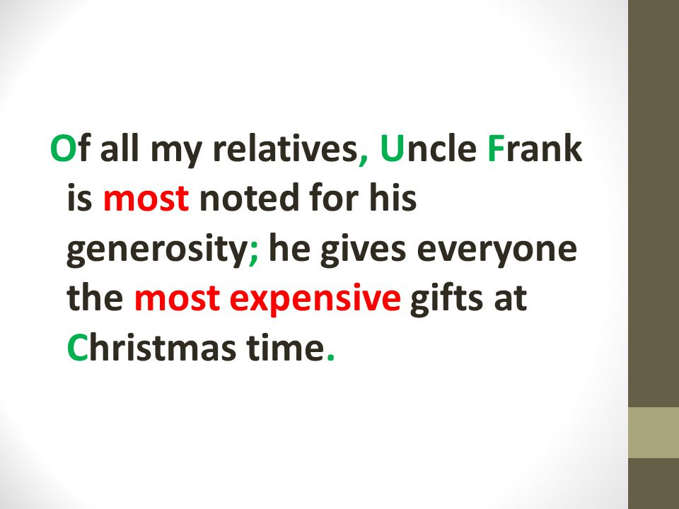 Of all my relatives, Uncle Frank is most noted for his generosity; he gives everyone the most expensive gifts at Christmas time.