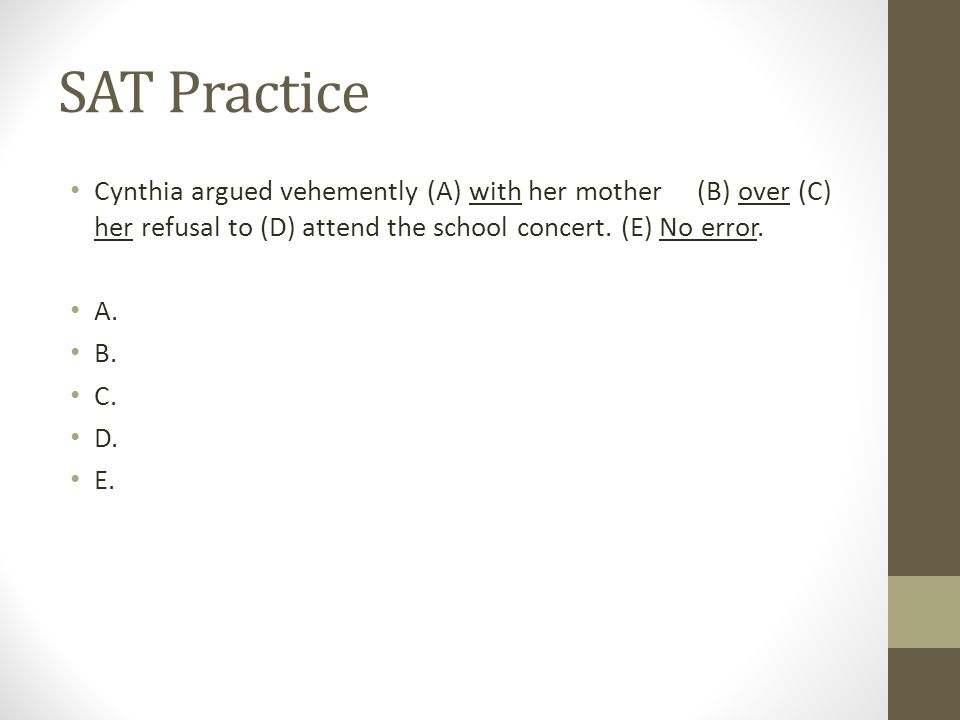 SAT Practice Cynthia argued vehemently (A) with her mother (B) over (C) her refusal to (D) attend the school concert. (E) No error.