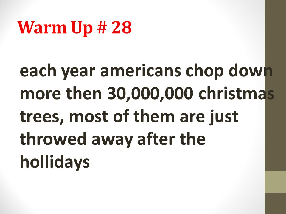 Warm Up # 28 each year americans chop down more then 30,000,000 christmas trees, most of them are just throwed away after the hollidays.