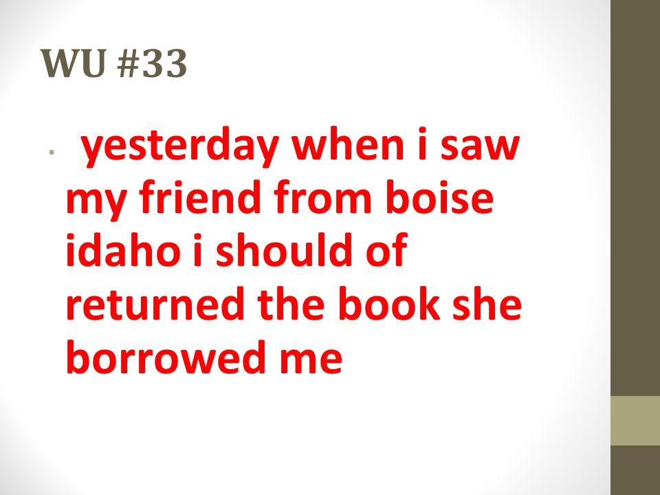 WU #33 yesterday when i saw my friend from boise idaho i should of returned the book she borrowed me.