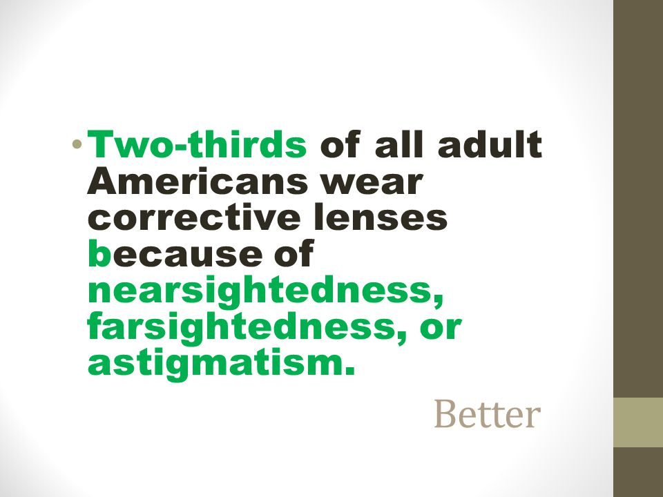 Two-thirds of all adult Americans wear corrective lenses because of nearsightedness, farsightedness, or astigmatism.