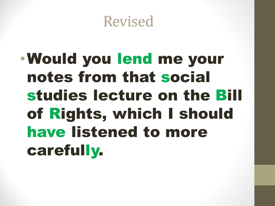 Revised Would you lend me your notes from that social studies lecture on the Bill of Rights, which I should have listened to more carefully.