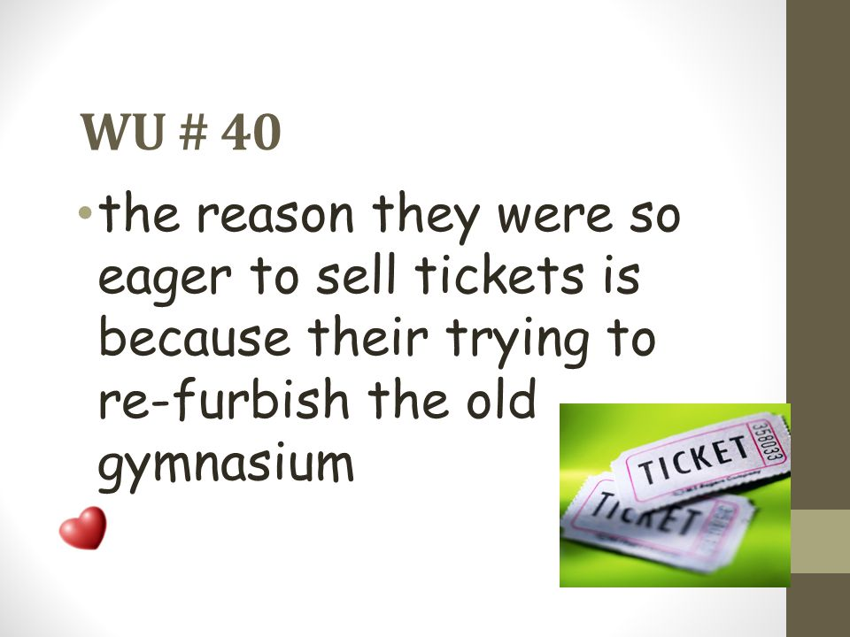 WU # 40 the reason they were so eager to sell tickets is because their trying to re-furbish the old gymnasium.