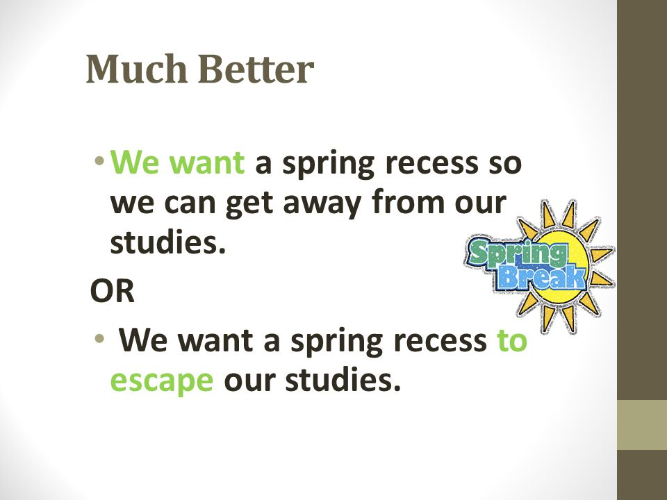 Much Better We want a spring recess so we can get away from our studies.