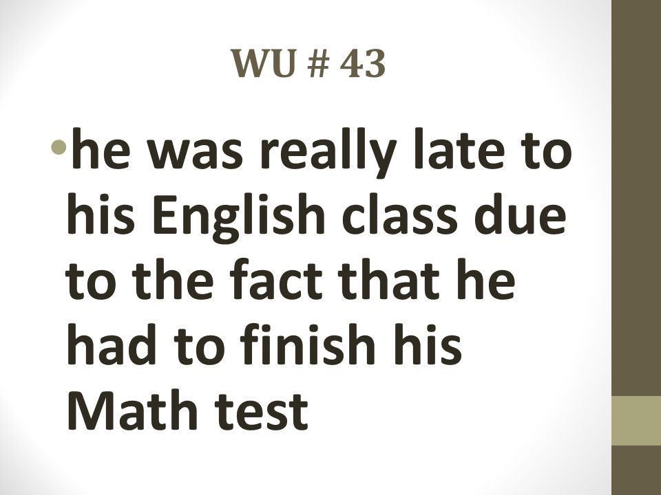 WU # 43 he was really late to his English class due to the fact that he had to finish his Math test