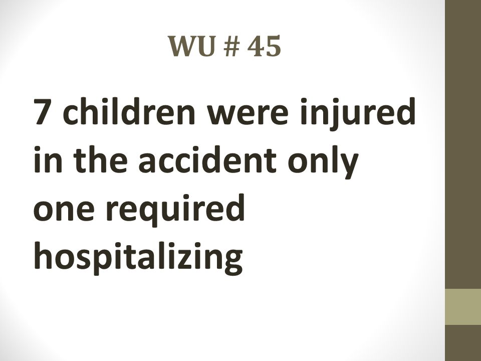 WU # 45 7 children were injured in the accident only one required hospitalizing