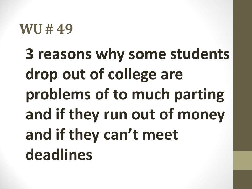 WU # 49 3 reasons why some students drop out of college are problems of to much parting and if they run out of money and if they can't meet deadlines.