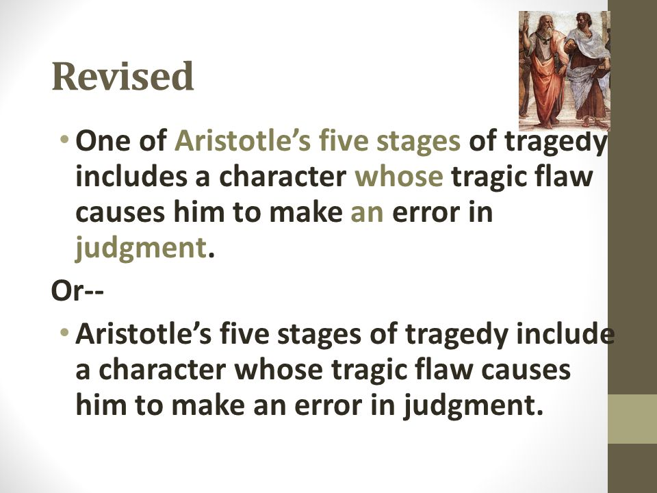 Revised One of Aristotle's five stages of tragedy includes a character whose tragic flaw causes him to make an error in judgment.