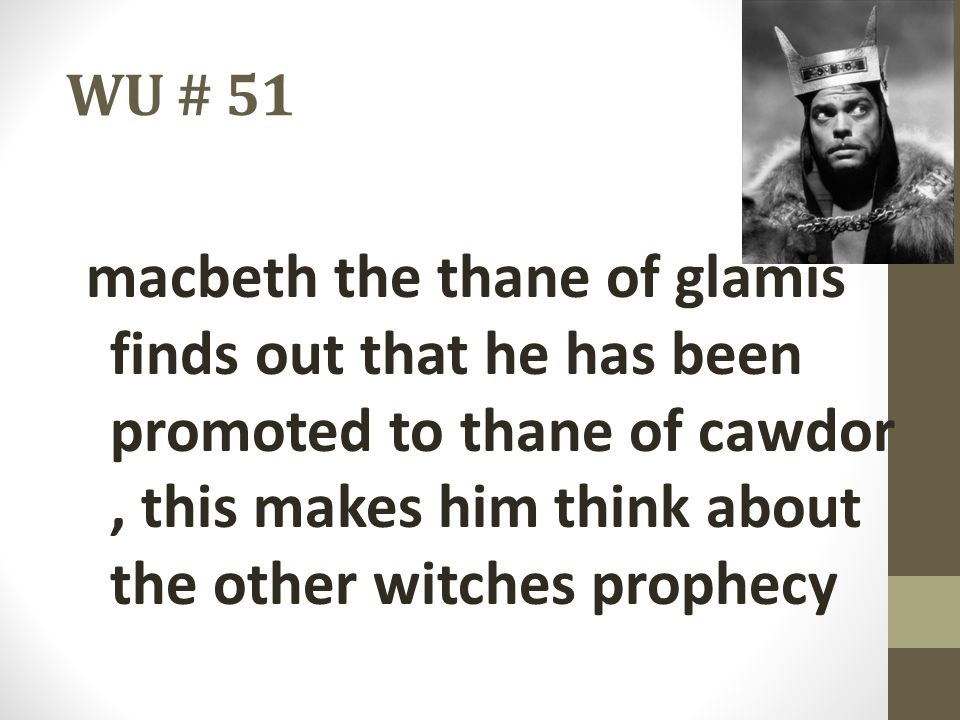 WU # 51 macbeth the thane of glamis finds out that he has been promoted to thane of cawdor , this makes him think about the other witches prophecy.