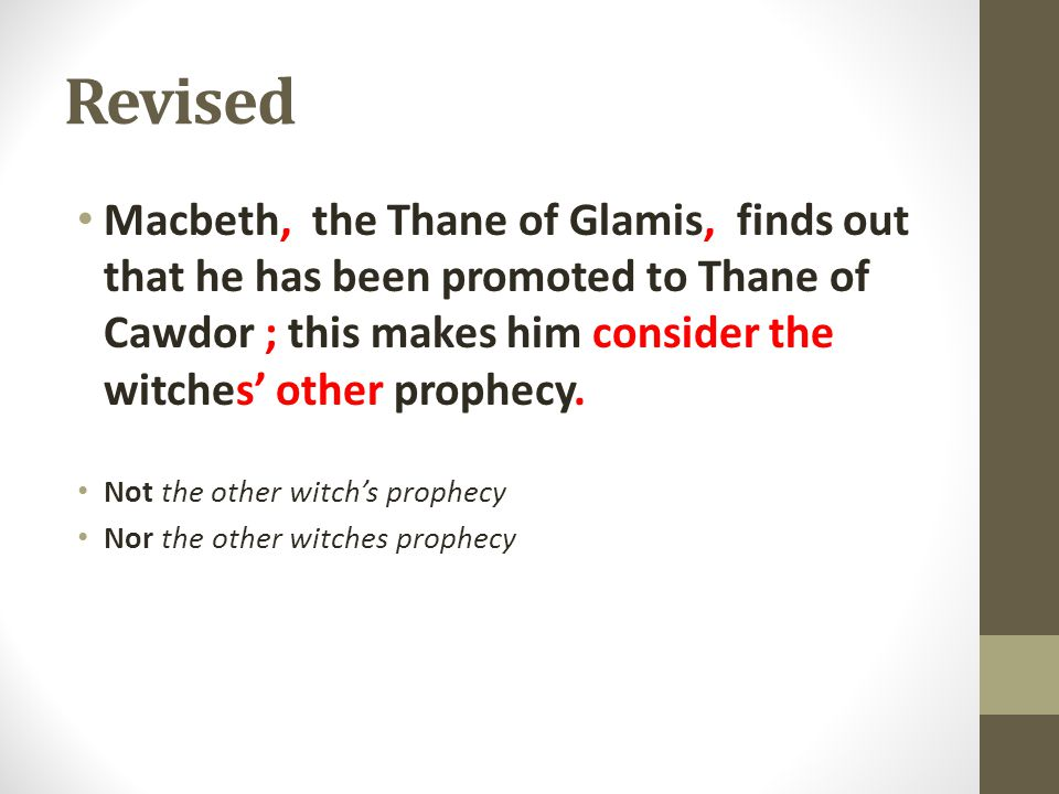 Revised Macbeth, the Thane of Glamis, finds out that he has been promoted to Thane of Cawdor ; this makes him consider the witches' other prophecy.