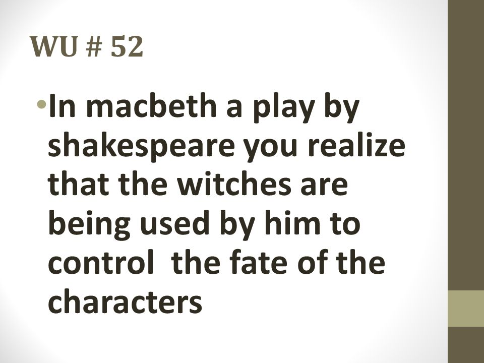 WU # 52 In macbeth a play by shakespeare you realize that the witches are being used by him to control the fate of the characters.