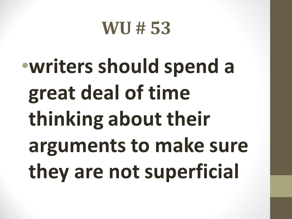 WU # 53 writers should spend a great deal of time thinking about their arguments to make sure they are not superficial.