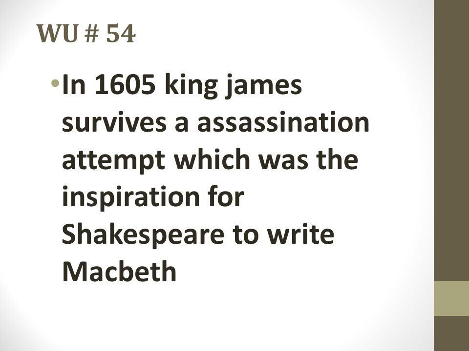 WU # 54 In 1605 king james survives a assassination attempt which was the inspiration for Shakespeare to write Macbeth.