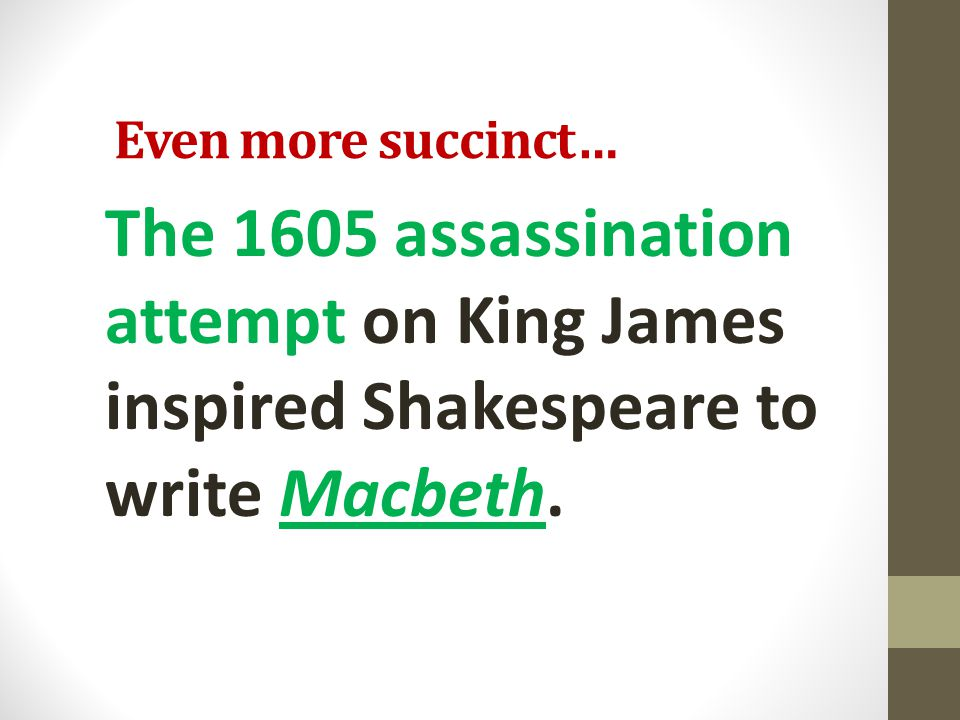 Even more succinct… The 1605 assassination attempt on King James inspired Shakespeare to write Macbeth.