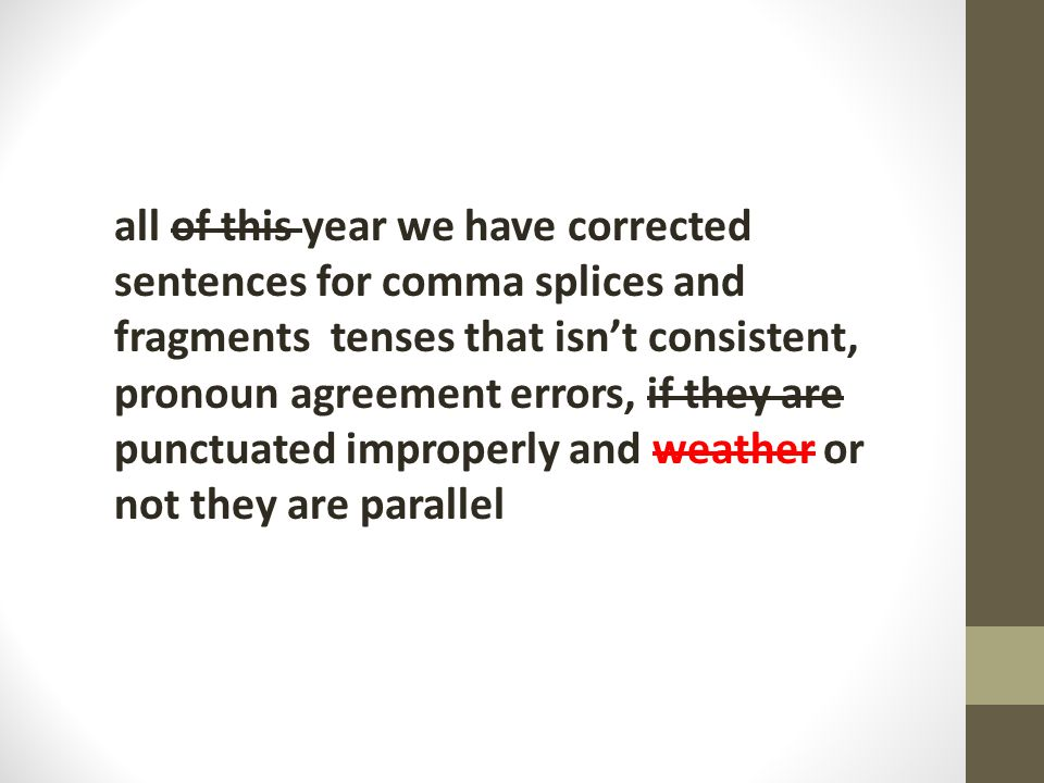 all of this year we have corrected sentences for comma splices and fragments tenses that isn't consistent, pronoun agreement errors, if they are punctuated improperly and weather or not they are parallel