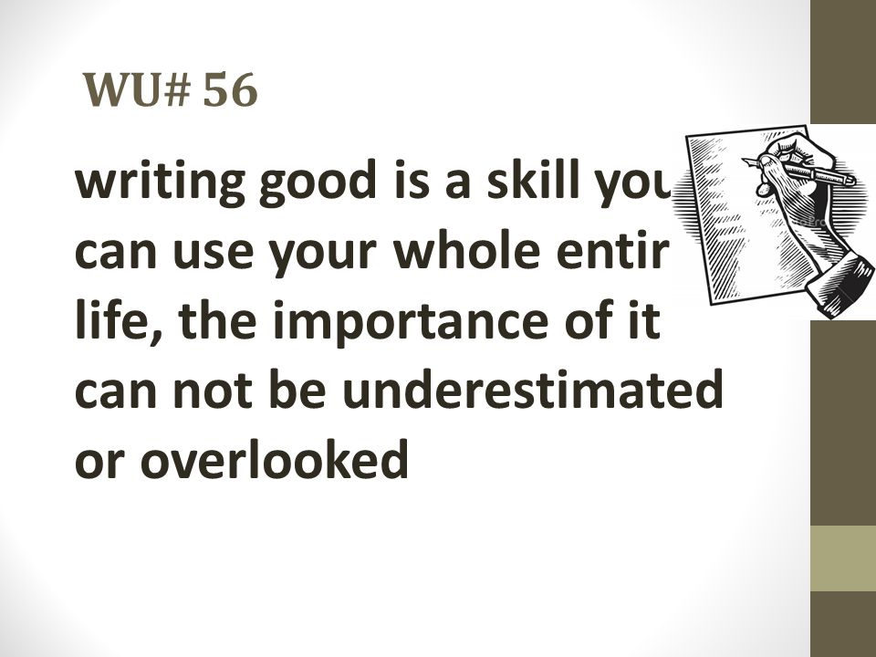 WU# 56 writing good is a skill you can use your whole entire life, the importance of it can not be underestimated or overlooked.
