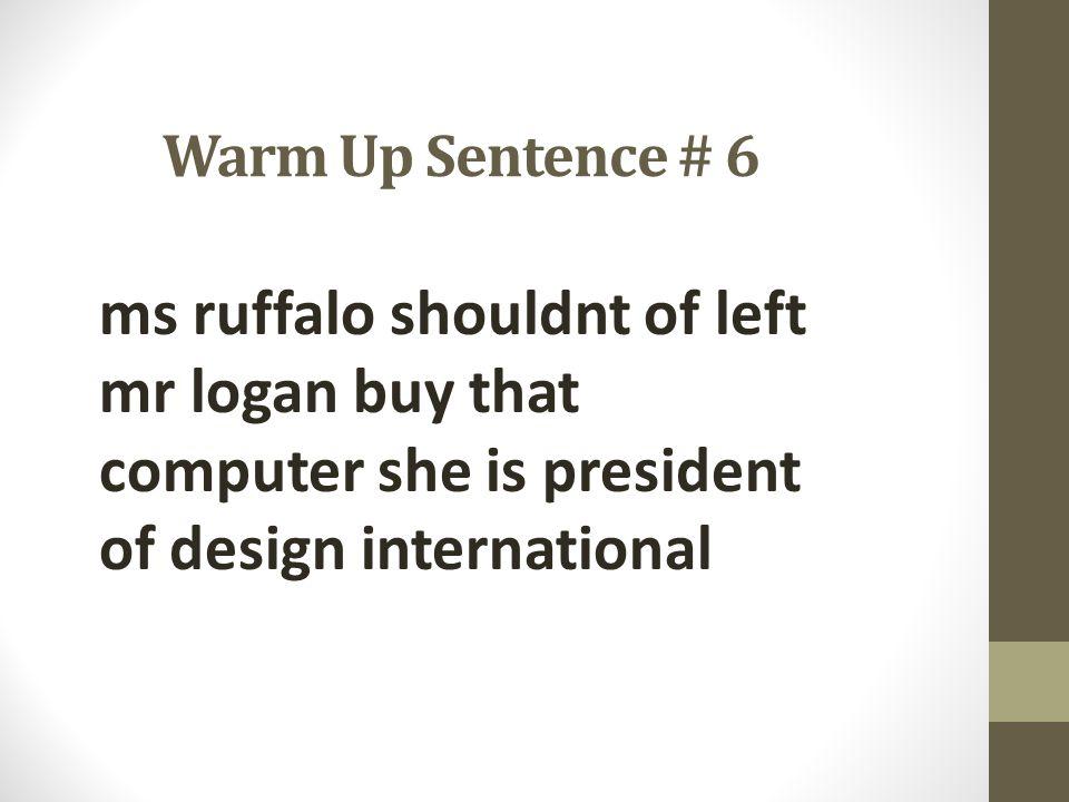 Warm Up Sentence # 6 ms ruffalo shouldnt of left mr logan buy that computer she is president of design international.