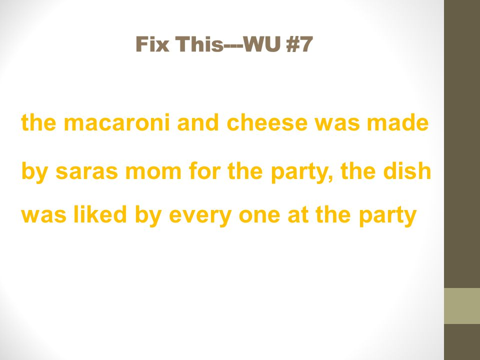 Fix This---WU #7 the macaroni and cheese was made by saras mom for the party, the dish was liked by every one at the party